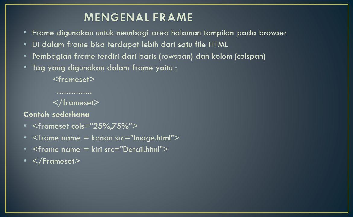 Frameset mempunyai beberapa atribut : AttributKeterangan RowsMembuat Frame secara mendatar (baris) sekaligus mendefinisikan lebar masing – masing ColsMembuat Frame secara vertikal (kolom) sekaligus mendefinisikan lebar masing – masing SRCMenentukan isi yang akan di tampilkan pada frame ScrollingMenetukan apakah pada frame tersebut terdapat scroll atau tidak NoresizeJika ada atribut ini maka ukuran frame tidak dapat dirubah BorderMenentukan ukuran bingkai frame