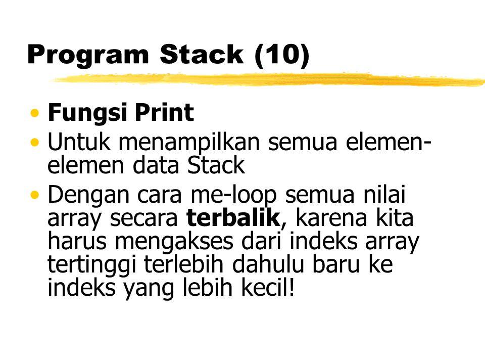 Program Stack (10) Fungsi Print Untuk menampilkan semua elemen- elemen data Stack Dengan cara me-loop semua nilai array secara terbalik, karena kita harus mengakses dari indeks array tertinggi terlebih dahulu baru ke indeks yang lebih kecil!