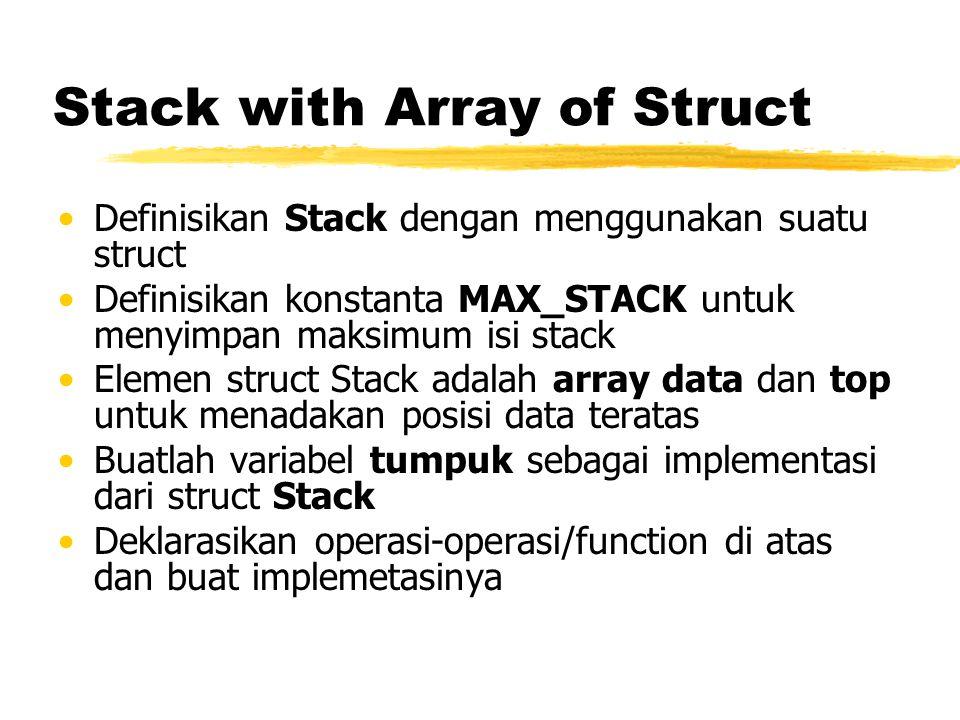 Stack with Array of Struct Definisikan Stack dengan menggunakan suatu struct Definisikan konstanta MAX_STACK untuk menyimpan maksimum isi stack Elemen struct Stack adalah array data dan top untuk menadakan posisi data teratas Buatlah variabel tumpuk sebagai implementasi dari struct Stack Deklarasikan operasi-operasi/function di atas dan buat implemetasinya