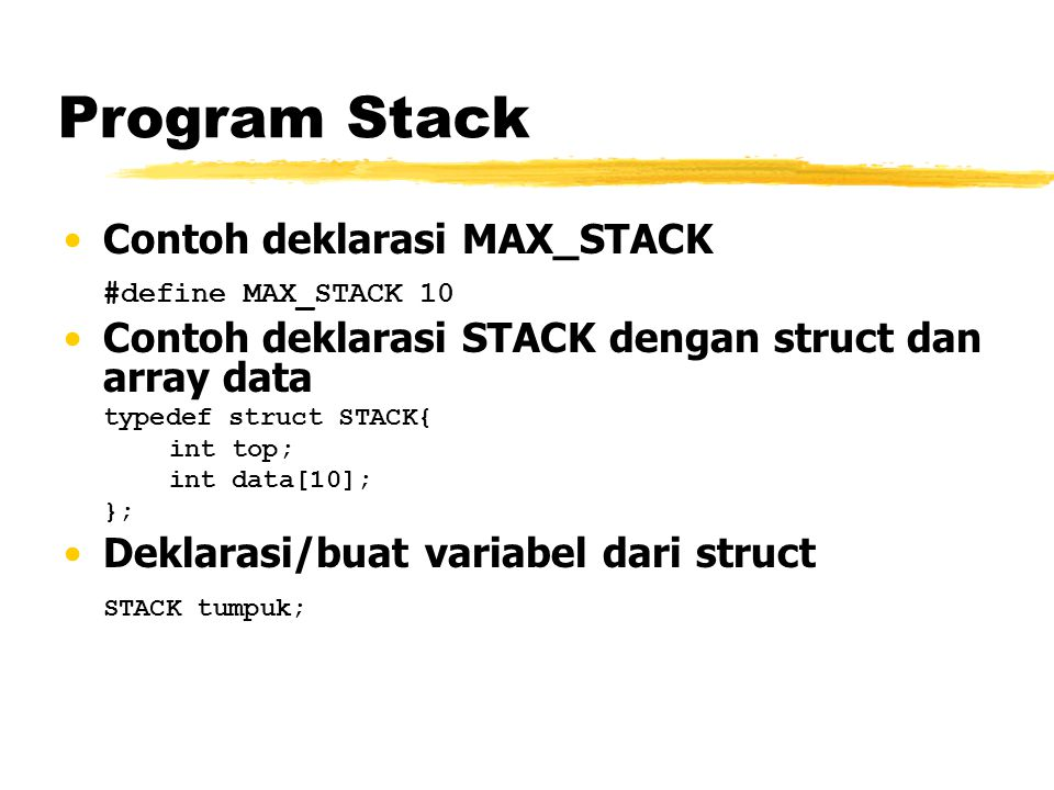 Program Stack Contoh deklarasi MAX_STACK #define MAX_STACK 10 Contoh deklarasi STACK dengan struct dan array data typedef struct STACK{ int top; int d