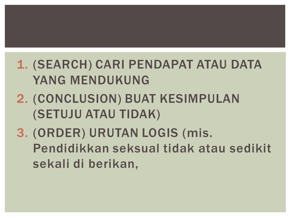1.(SEARCH) CARI PENDAPAT ATAU DATA YANG MENDUKUNG 2.(CONCLUSION) BUAT KESIMPULAN (SETUJU ATAU TIDAK) 3.(ORDER) URUTAN LOGIS (mis. Pendidikkan seksual