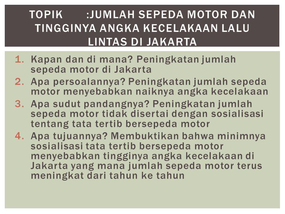 1.Kapan dan di mana? Peningkatan jumlah sepeda motor di Jakarta 2.Apa persoalannya? Peningkatan jumlah sepeda motor menyebabkan naiknya angka kecelaka