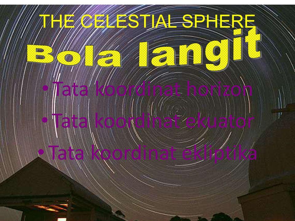 Tata koordinat horizon Tata koordinat ekuator Tata koordinat ekliptika THE CELESTIAL SPHERE