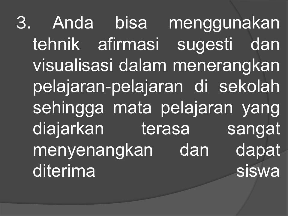 3. Anda bisa menggunakan tehnik afirmasi sugesti dan visualisasi dalam menerangkan pelajaran-pelajaran di sekolah sehingga mata pelajaran yang diajark