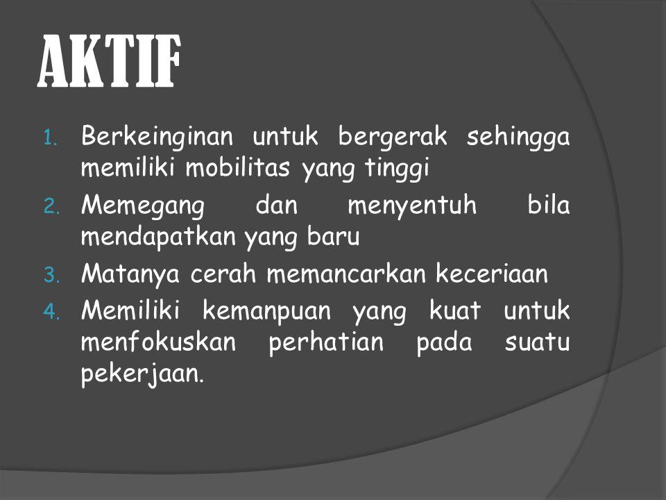 AKTIF 1. Berkeinginan untuk bergerak sehingga memiliki mobilitas yang tinggi 2. Memegang dan menyentuh bila mendapatkan yang baru 3. Matanya cerah mem