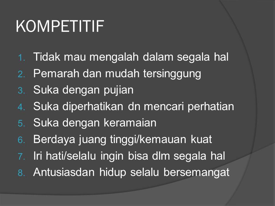 KOMPETITIF 1. Tidak mau mengalah dalam segala hal 2. Pemarah dan mudah tersinggung 3. Suka dengan pujian 4. Suka diperhatikan dn mencari perhatian 5.