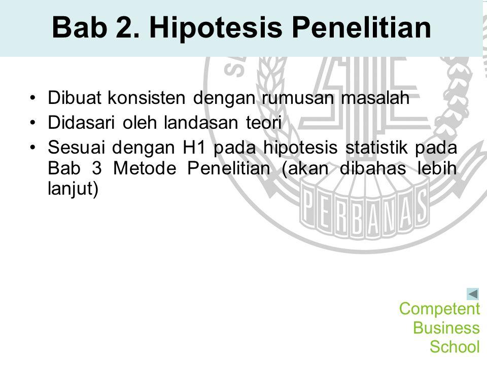Bab 2. Hipotesis Penelitian Dibuat konsisten dengan rumusan masalah Didasari oleh landasan teori Sesuai dengan H1 pada hipotesis statistik pada Bab 3