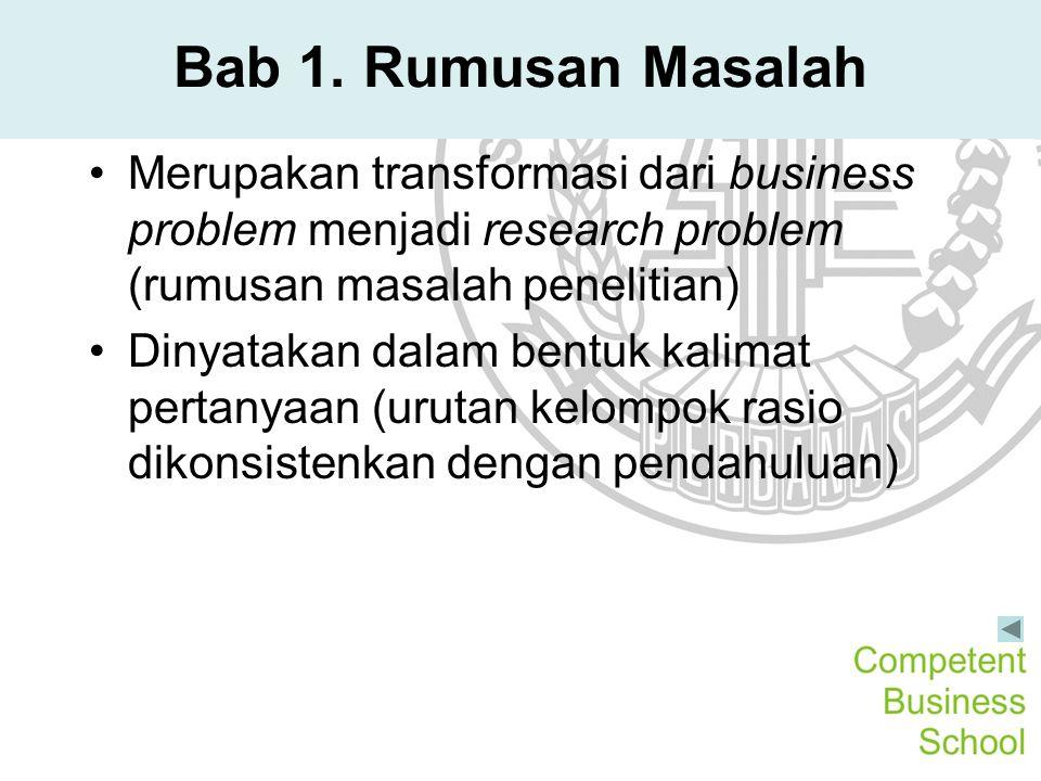 Bab 1. Rumusan Masalah Merupakan transformasi dari business problem menjadi research problem (rumusan masalah penelitian) Dinyatakan dalam bentuk kali