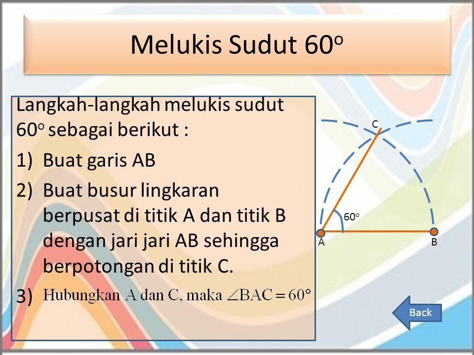 Melukis Sudut 60 o Langkah-langkah melukis sudut 60 o sebagai berikut : 1)Buat garis AB 2)Buat busur lingkaran berpusat di titik A dan titik B dengan