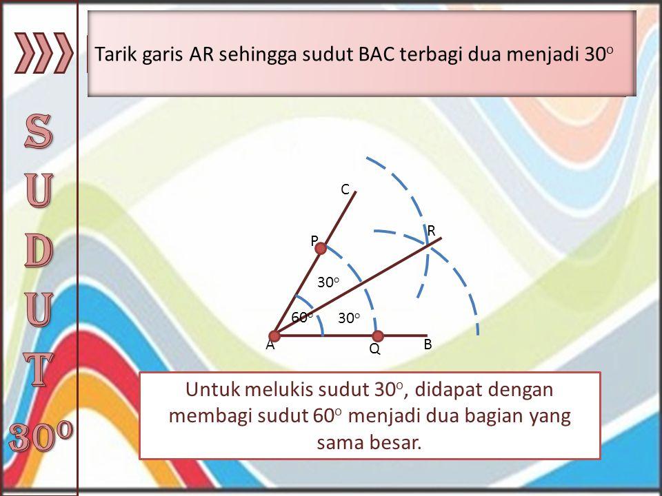 Untuk melukis sudut 30 o, didapat dengan membagi sudut 60 o menjadi dua bagian yang sama besar. AB C 60 o Buat busur lingkaran dengan menggunakan jang
