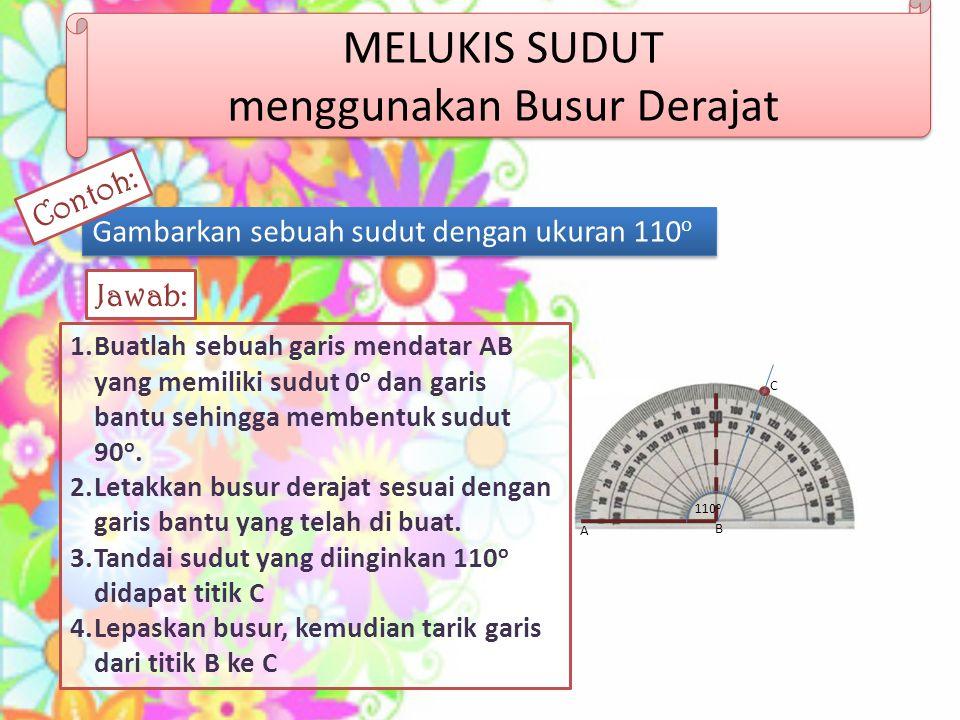 MELUKIS SUDUT menggunakan Busur Derajat Gambarkan sebuah sudut dengan ukuran 110 o 1.Buatlah sebuah garis mendatar AB yang memiliki sudut 0 o dan gari