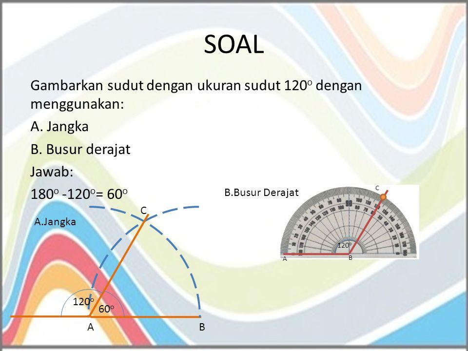 SOAL Gambarkan sudut dengan ukuran sudut 120 o dengan menggunakan: A. Jangka B. Busur derajat Jawab: 180 o -120 o = 60 o 120 o 60 o AB C A.Jangka B.Bu