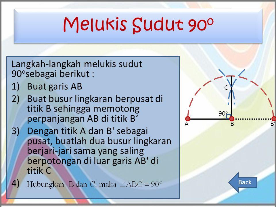 Melukis Sudut 90 o Langkah-langkah melukis sudut 90 o sebagai berikut : 1)Buat garis AB 2)Buat busur lingkaran berpusat di titik B sehingga memotong p