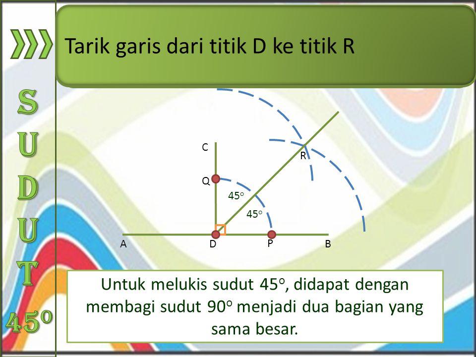 Untuk melukis sudut 45 o, didapat dengan membagi sudut 90 o menjadi dua bagian yang sama besar. AB C D Buat busur lingkaran dengan jangka yang berpusa