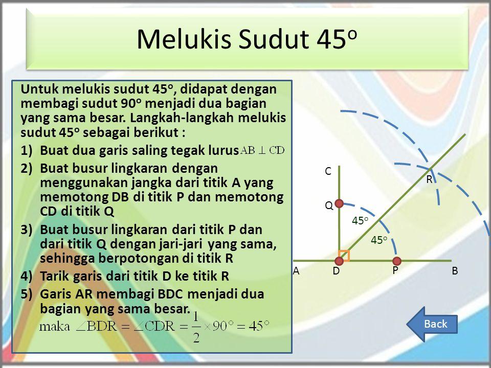 Melukis Sudut 45 o Back Untuk melukis sudut 45 o, didapat dengan membagi sudut 90 o menjadi dua bagian yang sama besar. Langkah-langkah melukis sudut