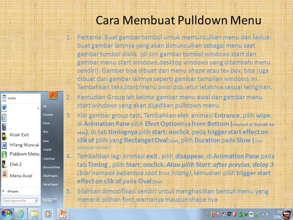 Start Menu Awal Efek 2 Puldown Menu Hilang Muncul Kiosk Exit Cara Membuat Pulldown Menu 1.Pertama: Buat gambar tombol untuk memunculkan menu dan kedua: buat gambar lainnya yang akan dimunculkan sebagai menu saat gambar tombol diklik.