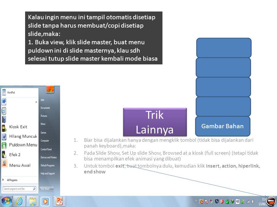 Start Menu Awal Efek 2 Puldown Menu Hilang Muncul Kiosk Exit Trik Lainnya Gambar Bahan 1.Biar bisa dijalankan hanya dengan mengklik tombol (tidak bisa dijalankan dari panah keyboard),maka: 2.Pada Slide Show, Set Up slide Show, Browsed at a kiosk (full screen) (tetapi tidak bisa menampilkan efek animasi yang dibuat) 3.Untuk tombol exit, buat tombolnya dulu, kemudian klik insert, action, hiperlink, end show Kalau ingin menu ini tampil otomatis disetiap slide tanpa harus membuat/copi disetiap slide,maka: 1.