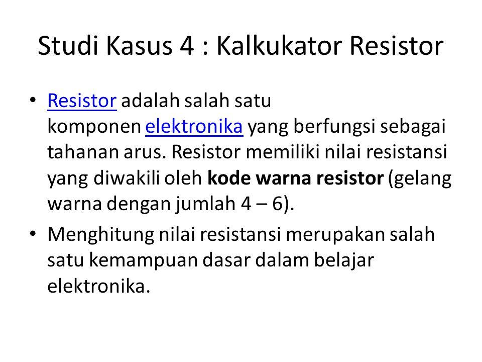 Studi Kasus 4 : Kalkukator Resistor Resistor adalah salah satu komponen elektronika yang berfungsi sebagai tahanan arus.
