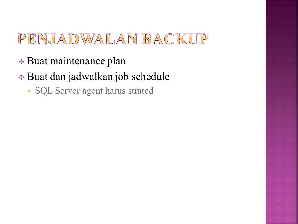  Buat maintenance plan  Buat dan jadwalkan job schedule  SQL Server agent harus strated