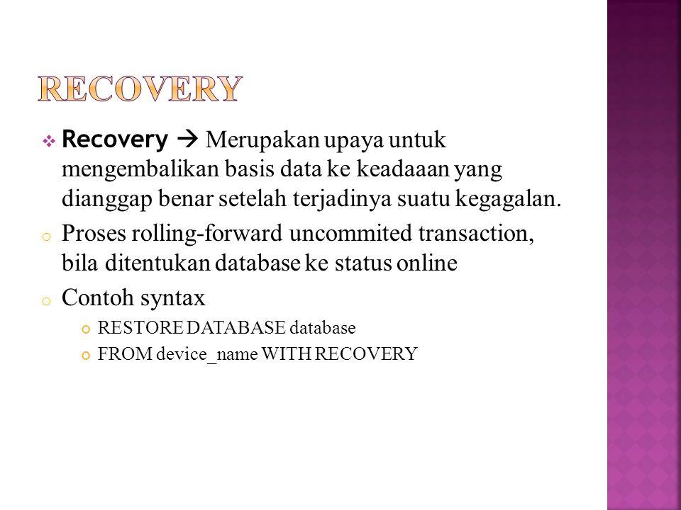 Recovery  Merupakan upaya untuk mengembalikan basis data ke keadaaan yang dianggap benar setelah terjadinya suatu kegagalan.