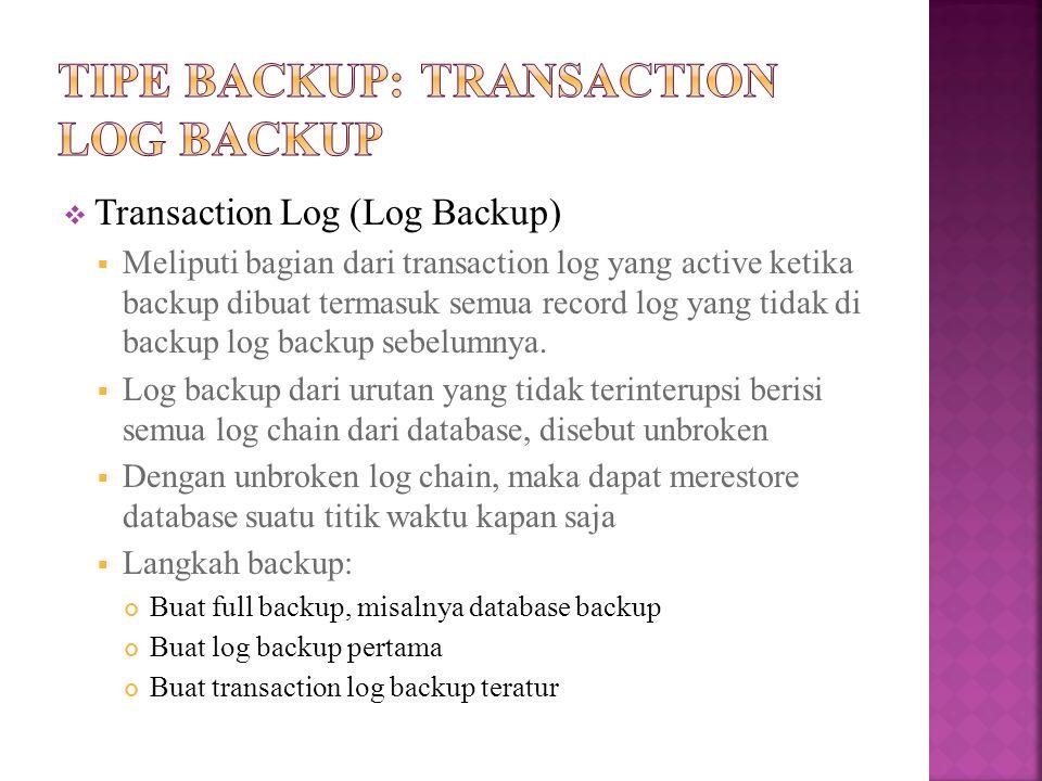  Transaction Log (Log Backup)  Meliputi bagian dari transaction log yang active ketika backup dibuat termasuk semua record log yang tidak di backup log backup sebelumnya.