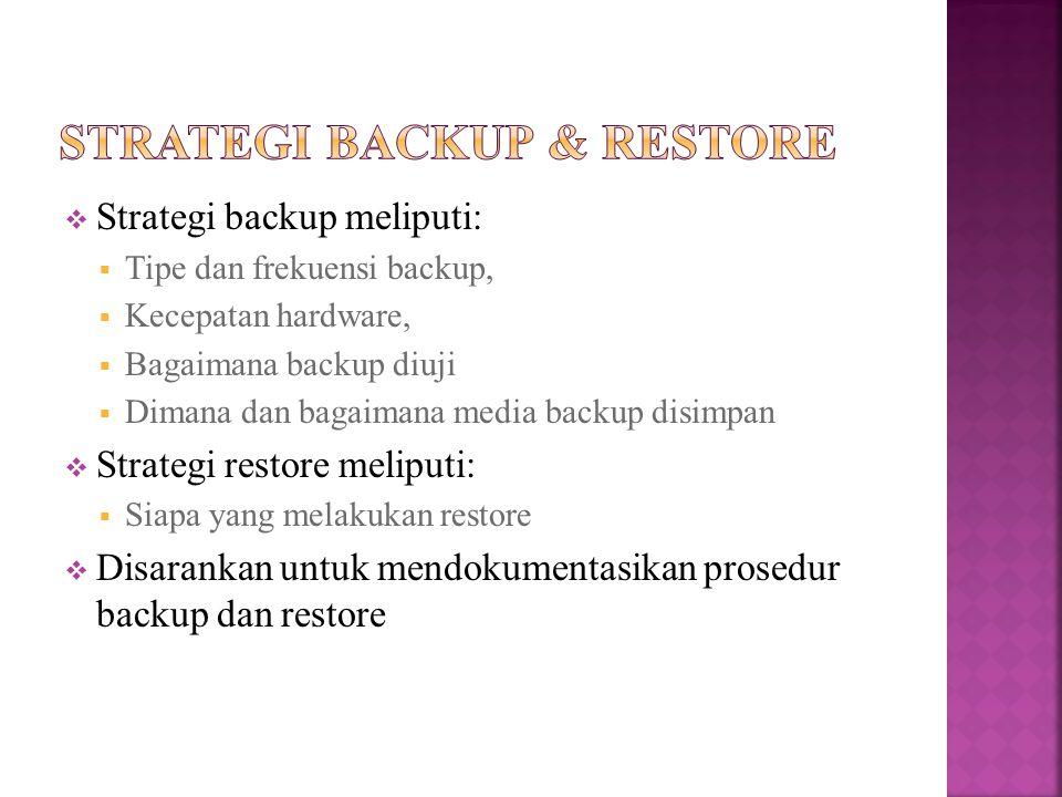  Strategi backup meliputi:  Tipe dan frekuensi backup,  Kecepatan hardware,  Bagaimana backup diuji  Dimana dan bagaimana media backup disimpan  Strategi restore meliputi:  Siapa yang melakukan restore  Disarankan untuk mendokumentasikan prosedur backup dan restore