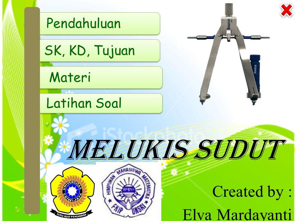 Pendahuluan Pendahuluan Melukis Sudut Created by : Elva Mardayanti SK, KD, Tujuan Materi Latihan Soal Latihan Soal