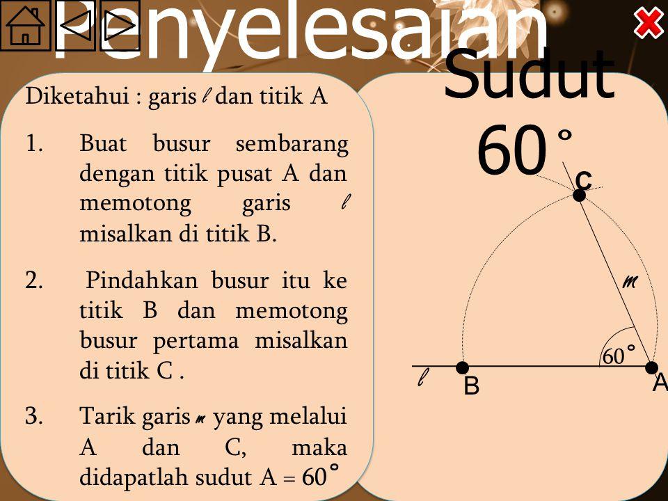 Penyelesaian Diketahui : garis l dan titik A 1.Buat busur sembarang dengan titik pusat A dan memotong garis l misalkan di titik B.