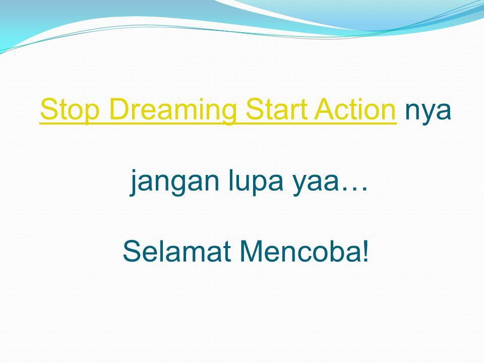 Stop Dreaming Start ActionStop Dreaming Start Action nya jangan lupa yaa… Selamat Mencoba!