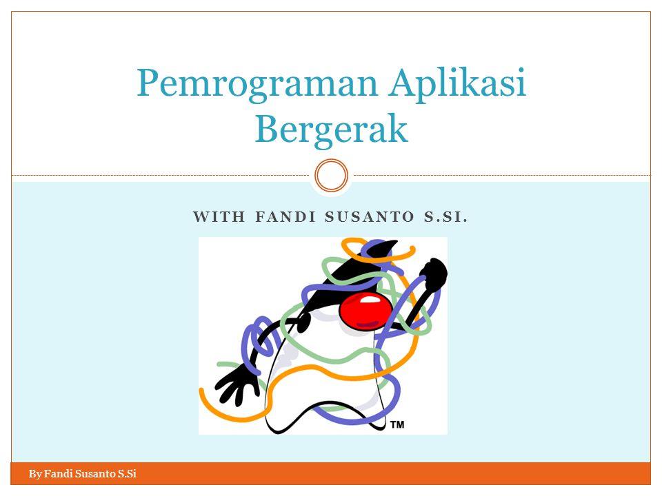 WITH FANDI SUSANTO S.SI. Pemrograman Aplikasi Bergerak By Fandi Susanto S.Si