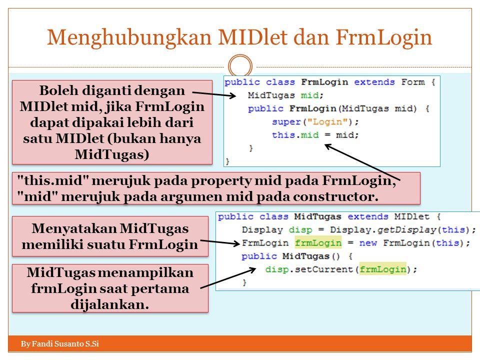 Menghubungkan MIDlet dan FrmLogin By Fandi Susanto S.Si Boleh diganti dengan MIDlet mid, jika FrmLogin dapat dipakai lebih dari satu MIDlet (bukan hanya MidTugas) this.mid merujuk pada property mid pada FrmLogin, mid merujuk pada argumen mid pada constructor.