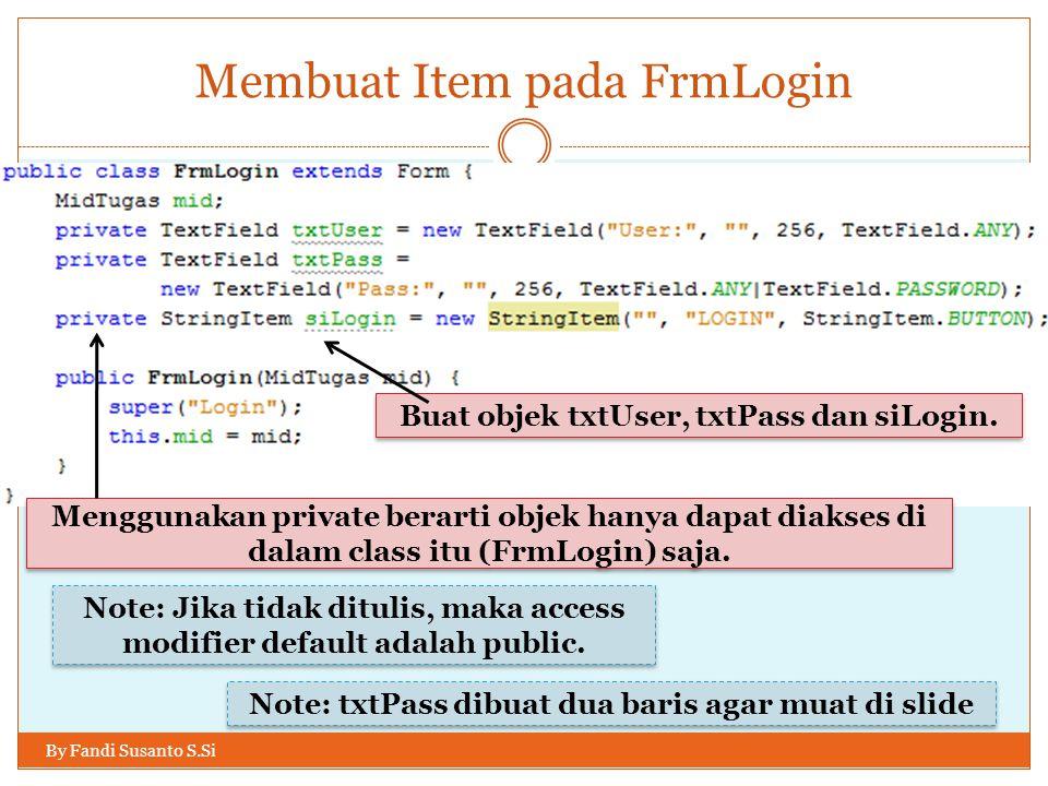 Membuat Item pada FrmLogin By Fandi Susanto S.Si Buat objek txtUser, txtPass dan siLogin.