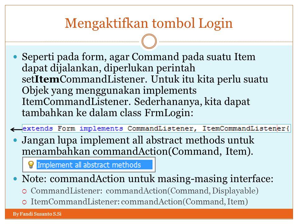 Mengaktifkan tombol Login By Fandi Susanto S.Si Seperti pada form, agar Command pada suatu Item dapat dijalankan, diperlukan perintah setItemCommandListener.