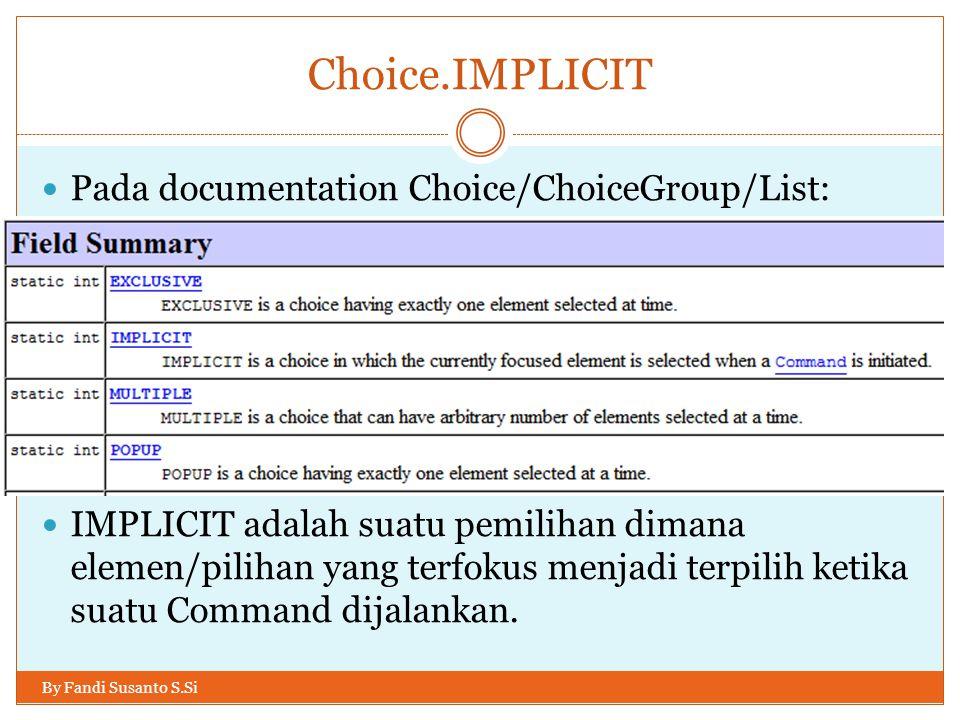 Choice.IMPLICIT By Fandi Susanto S.Si Pada documentation Choice/ChoiceGroup/List: IMPLICIT adalah suatu pemilihan dimana elemen/pilihan yang terfokus menjadi terpilih ketika suatu Command dijalankan.