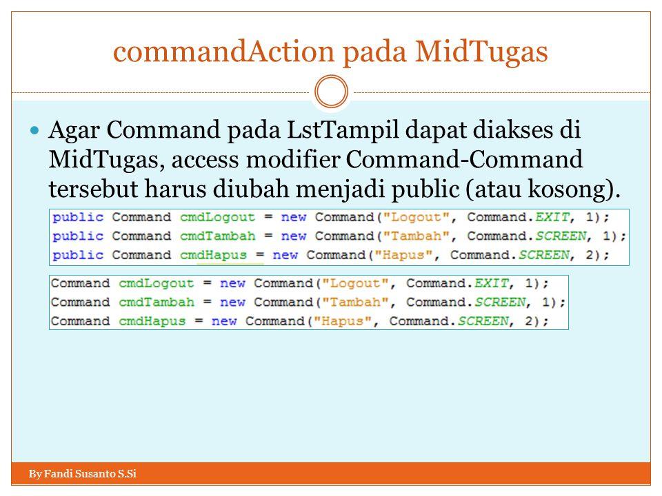 commandAction pada MidTugas By Fandi Susanto S.Si Agar Command pada LstTampil dapat diakses di MidTugas, access modifier Command-Command tersebut harus diubah menjadi public (atau kosong).