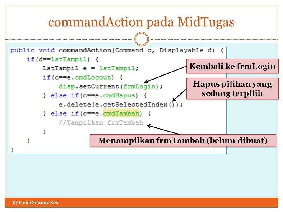 commandAction pada MidTugas By Fandi Susanto S.Si Kembali ke frmLogin Hapus pilihan yang sedang terpilih Menampilkan frmTambah (belum dibuat)
