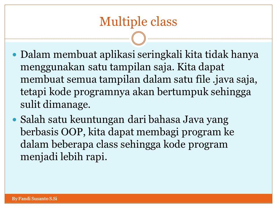 Multiple class By Fandi Susanto S.Si Sebelum membuat program dengan beberapa class, ada baiknya kita memiliki gambaran terlebih dahulu mengenai class-class, khususnya tampilan yang akan kita buat.