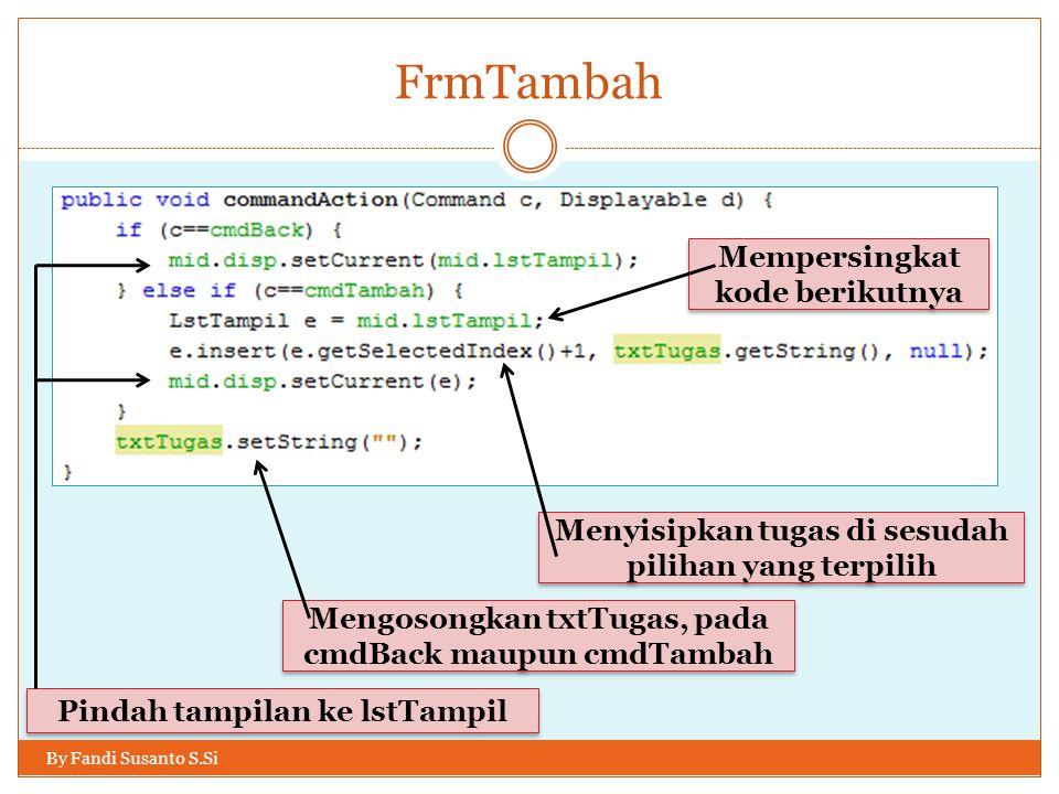 FrmTambah By Fandi Susanto S.Si Mempersingkat kode berikutnya Menyisipkan tugas di sesudah pilihan yang terpilih Mengosongkan txtTugas, pada cmdBack maupun cmdTambah Pindah tampilan ke lstTampil