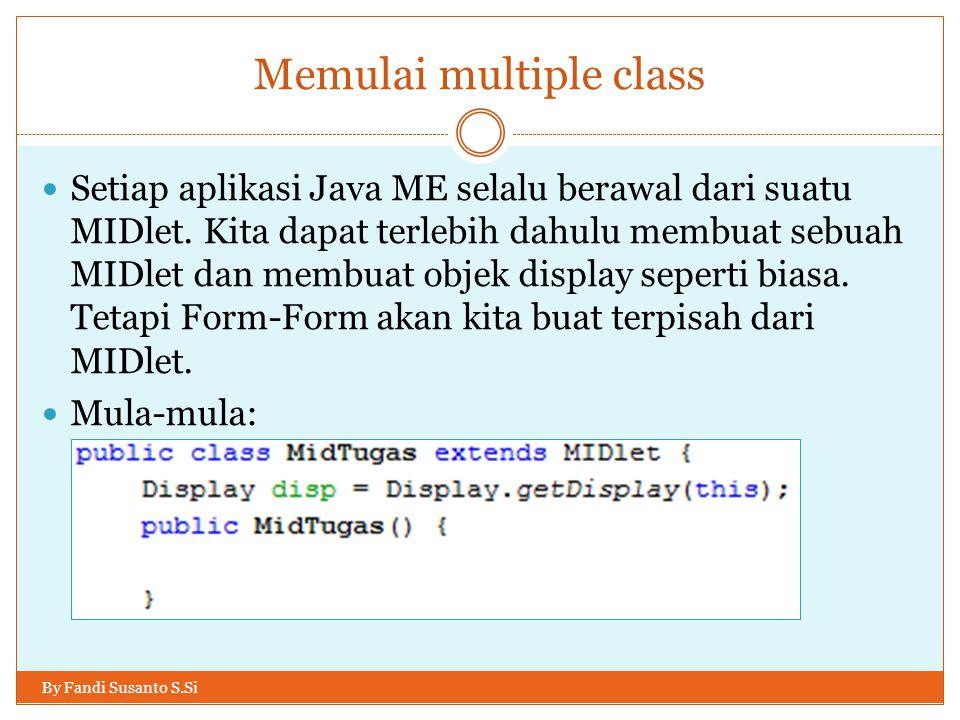 Memulai multiple class By Fandi Susanto S.Si Setiap aplikasi Java ME selalu berawal dari suatu MIDlet.