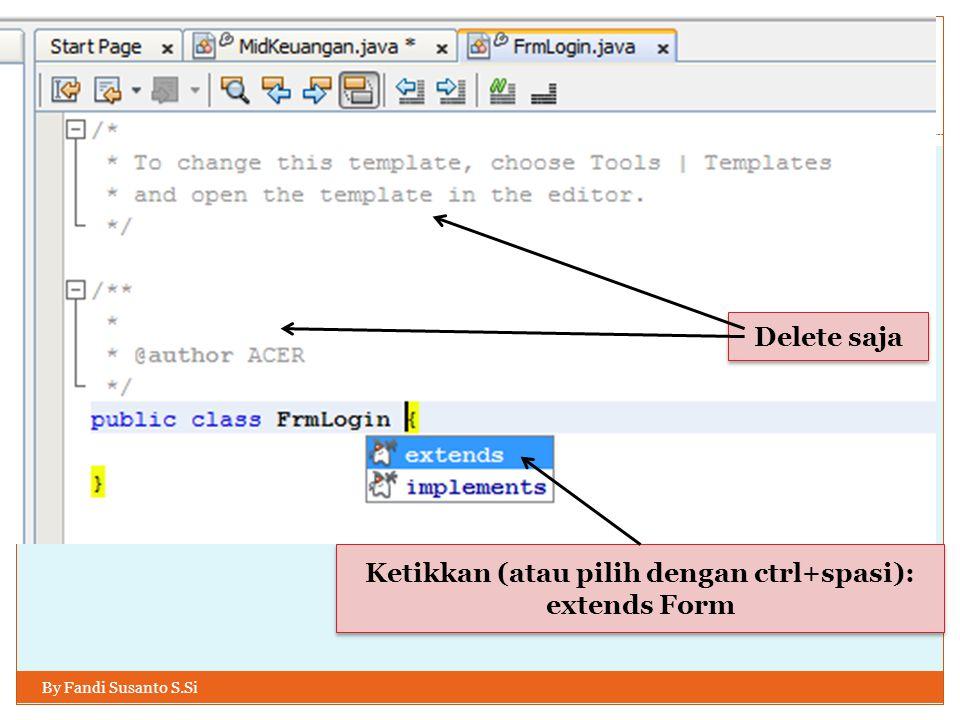 By Fandi Susanto S.Si Delete saja Ketikkan (atau pilih dengan ctrl+spasi): extends Form Ketikkan (atau pilih dengan ctrl+spasi): extends Form