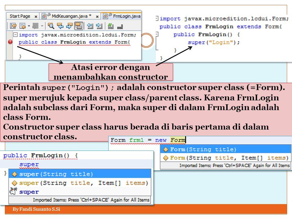 By Fandi Susanto S.Si Atasi error dengan menambahkan constructor Perintah super( Login ); adalah constructor super class (=Form).