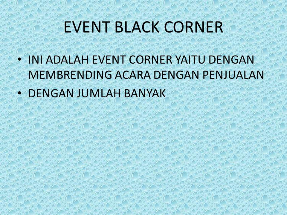 EVENT BLACK CORNER INI ADALAH EVENT CORNER YAITU DENGAN MEMBRENDING ACARA DENGAN PENJUALAN DENGAN JUMLAH BANYAK