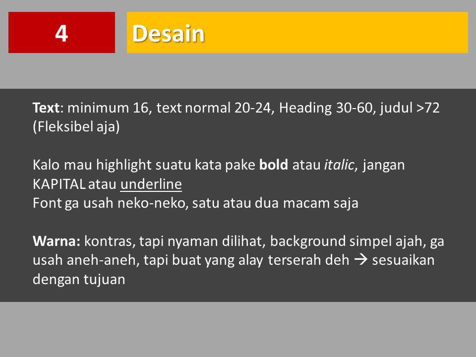 Desain4 Text: minimum 16, text normal 20-24, Heading 30-60, judul >72 (Fleksibel aja) Kalo mau highlight suatu kata pake bold atau italic, jangan KAPI