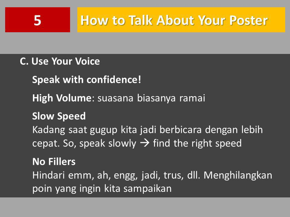 How to Talk About Your Poster 5 C.Use Your Voice Speak with confidence.