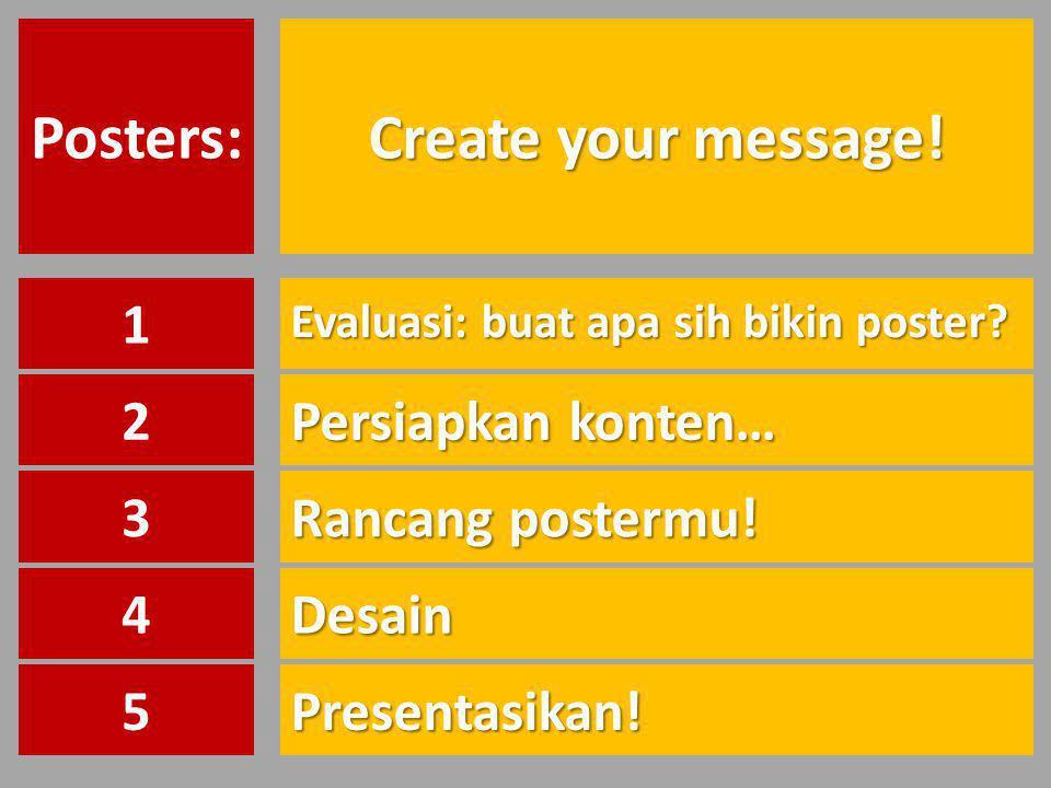 Create your message! Posters: Evaluasi: buat apa sih bikin poster? 1 Persiapkan konten… 2 Rancang postermu! 3 Desain4 Presentasikan!5