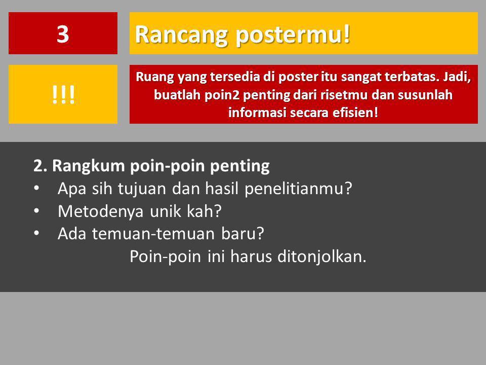 Rancang postermu! 3 Ruang yang tersedia di poster itu sangat terbatas. Jadi, buatlah poin2 penting dari risetmu dan susunlah informasi secara efisien!