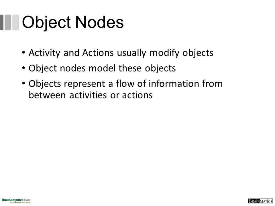 Object Nodes Activity and Actions usually modify objects Object nodes model these objects Objects represent a flow of information from between activities or actions