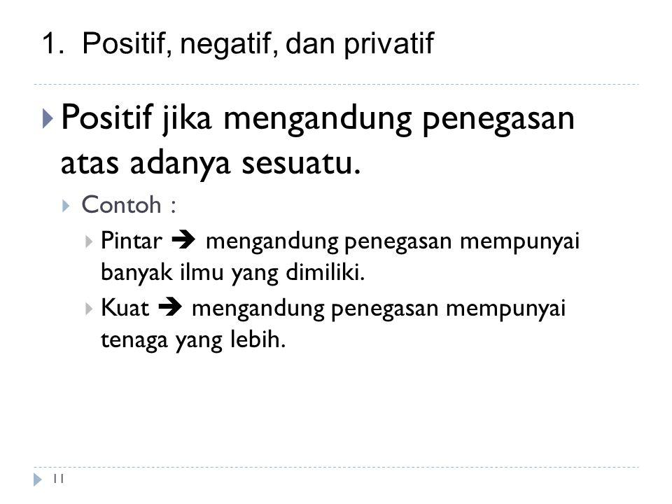 1.Positif, negatif, dan privatif 11  Positif jika mengandung penegasan atas adanya sesuatu.