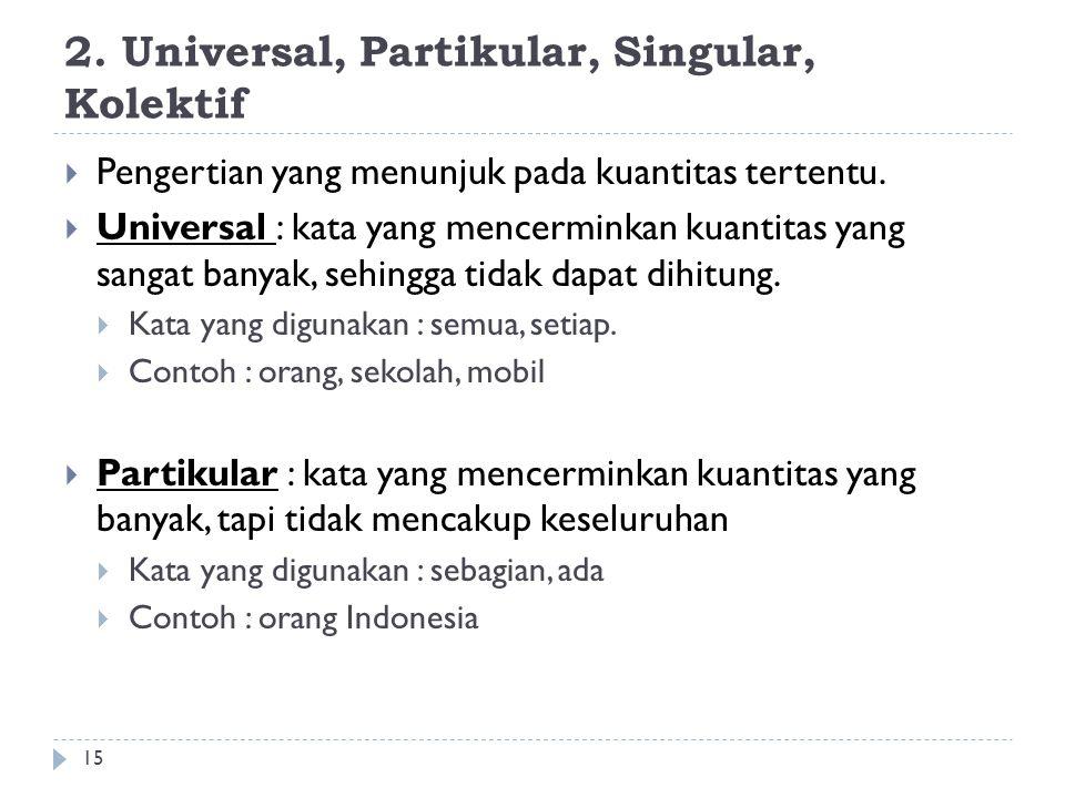 2.Universal, Partikular, Singular, Kolektif 15  Pengertian yang menunjuk pada kuantitas tertentu.