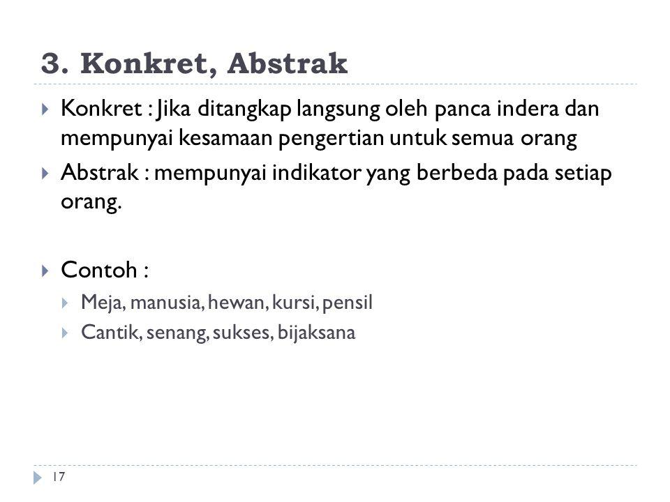 3. Konkret, Abstrak 17  Konkret : Jika ditangkap langsung oleh panca indera dan mempunyai kesamaan pengertian untuk semua orang  Abstrak : mempunyai